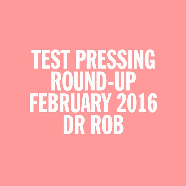 Test Pressing, Dr Rob, Mix, February, 2016, Round Up