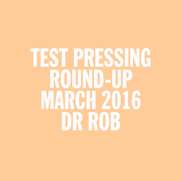 Test Pressing, Dr Rob, Mix, March 2016, Round Up