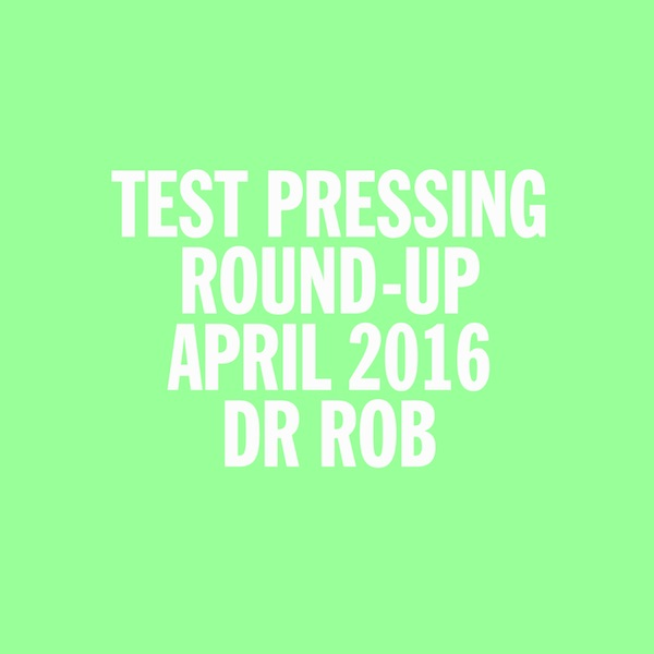 Dr Rob, Test Pressing, April 2016, Round Up