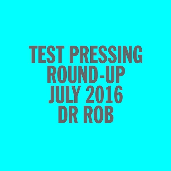 Test Pressing, Mix, Dr Rob, July 2016, Round Up
